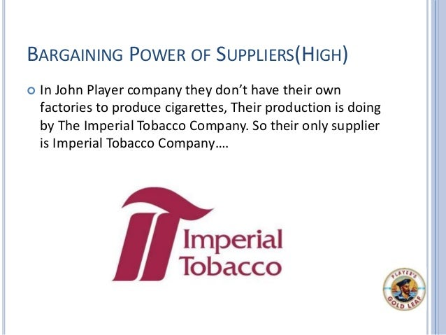 BARGAINING POWER OF SUPPLIERS(HIGH)  In John Player company they don't have their own factories to produce cigarettes, Th...