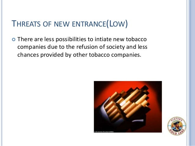 THREATS OF NEW ENTRANCE(LOW)  There are less possibilities to intiate new tobacco companies due to the refusion of societ...