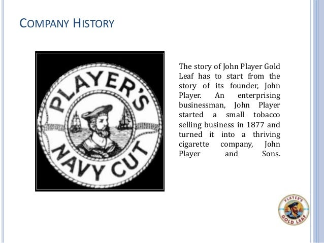 COMPANY HISTORY The story of John Player Gold Leaf has to start from the story of its founder, John Player. An enterprisin...
