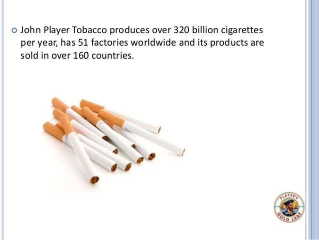 John Player Tobacco produces over 320 billion cigarettes per year, has 51 factories worldwide and its products are sold ...