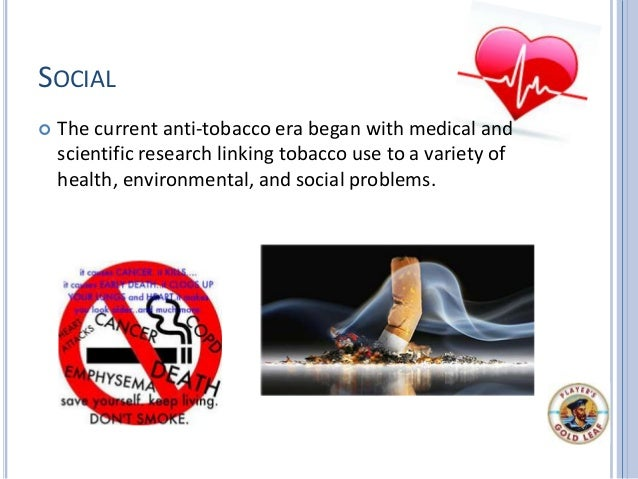 SOCIAL  The current anti-tobacco era began with medical and scientific research linking tobacco use to a variety of healt...