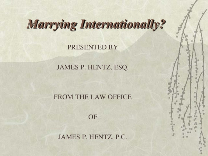 Marrying Internationally?       PRESENTED BY     JAMES P. HENTZ, ESQ.    FROM THE LAW OFFICE             OF     JAMES P. H...