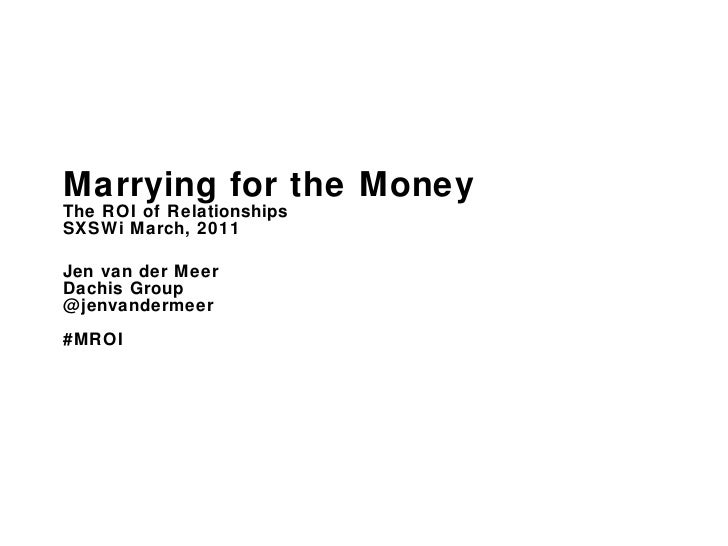 Marrying for the Money The ROI of Relationships  SXSWi March, 2011 Jen van der Meer Dachis Group @jenvandermeer #MROI