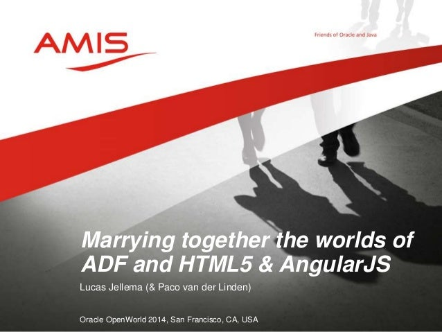 Marrying together the worlds of  ADF and HTML5 & AngularJS  Lucas Jellema (& Paco van der Linden)  Oracle OpenWorld 2014, ...