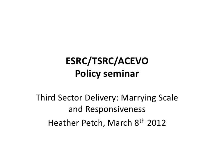 ESRC/TSRC/ACEVO         Policy seminarThird Sector Delivery: Marrying Scale        and Responsiveness   Heather Petch, Mar...