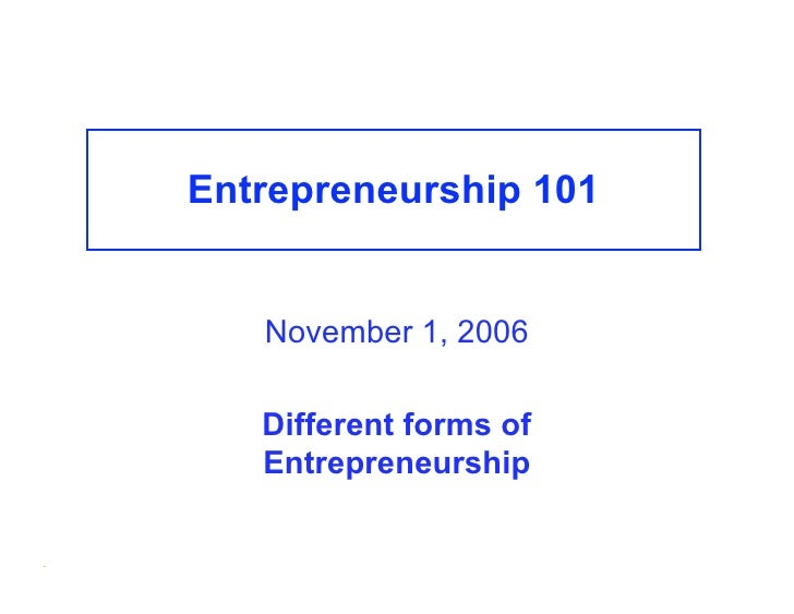 Entrepreneurship 101          November 1, 2006         Different forms of        Entrepreneurship  .
