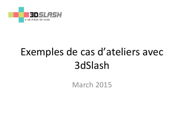 Exemples de cas d'ateliers avec 3dSlash March 2015