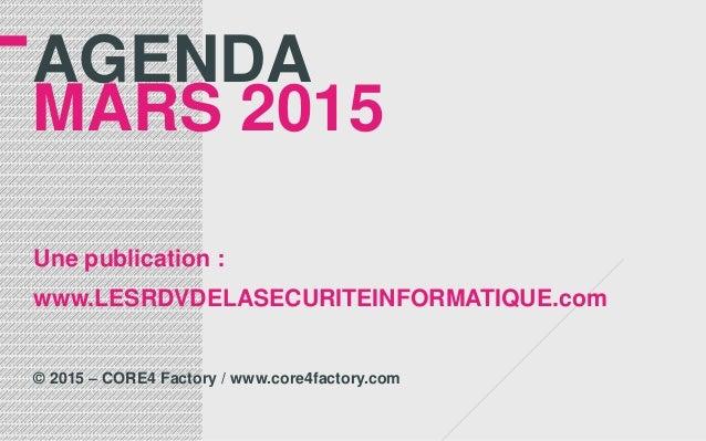 AGENDA MARS 2015 Une publication : www.LESRDVDELASECURITEINFORMATIQUE.com © 2015 – CORE4 Factory / www.core4factory.com
