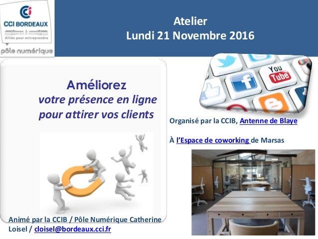 Améliorez votre présence en ligne pour attirer vos clients Atelier Lundi 21 Novembre 2016 Organisé par la CCIB, Antenne de...