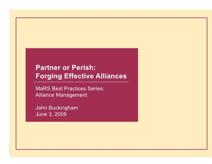 Partner or Perish: Forging Effective Alliances MaRS Best Practices Series: Alliance Management  John Buckingham June 3, 20...