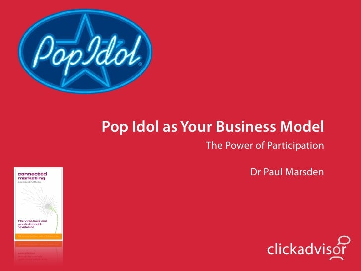 Pop Idol as Your Business Model               The Power of Participation                         Dr Paul Marsden          ...