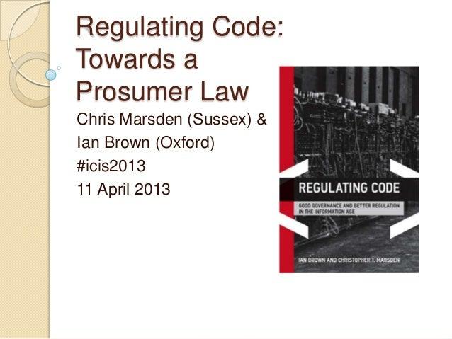 Regulating Code:Towards aProsumer LawChris Marsden (Sussex) &Ian Brown (Oxford)#icis201311 April 2013