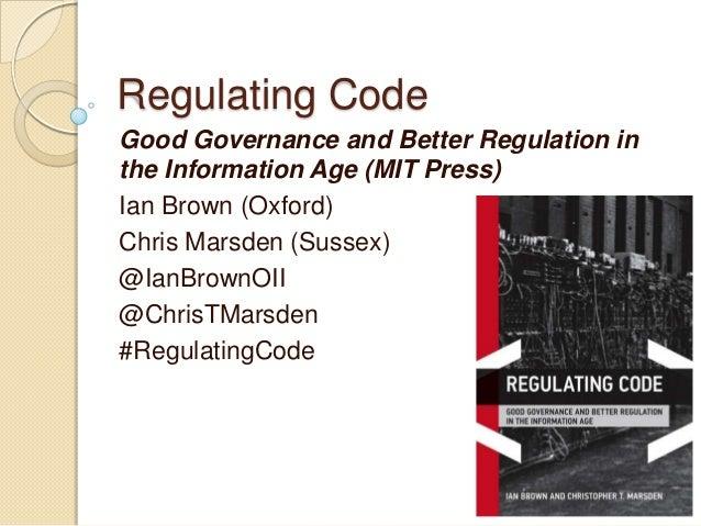 Regulating CodeGood Governance and Better Regulation inthe Information Age (MIT Press)Ian Brown (Oxford)Chris Marsden (Sus...