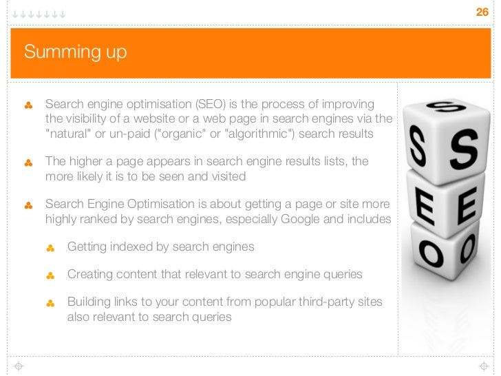 26Summing up  Search engine optimisation (SEO) is the process of improving  the visibility of a website or a web page in s...