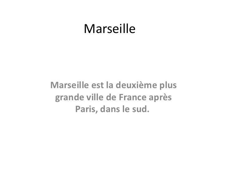 MarseilleMarseille est la deuxième plus grande ville de France après     Paris, dans le sud.