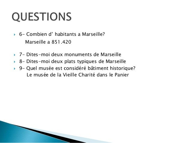  6- Combien d' habitants a Marseille?  7- Dites-moi deux monuments de Marseille  8- Dites-moi deux plats typiques de Ma...