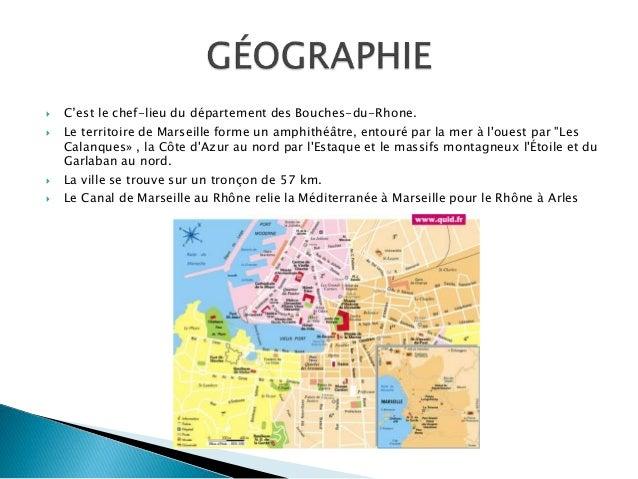  C'est le chef-lieu du département des Bouches-du-Rhone.  Le territoire de Marseille forme un amphithéâtre, entouré par ...