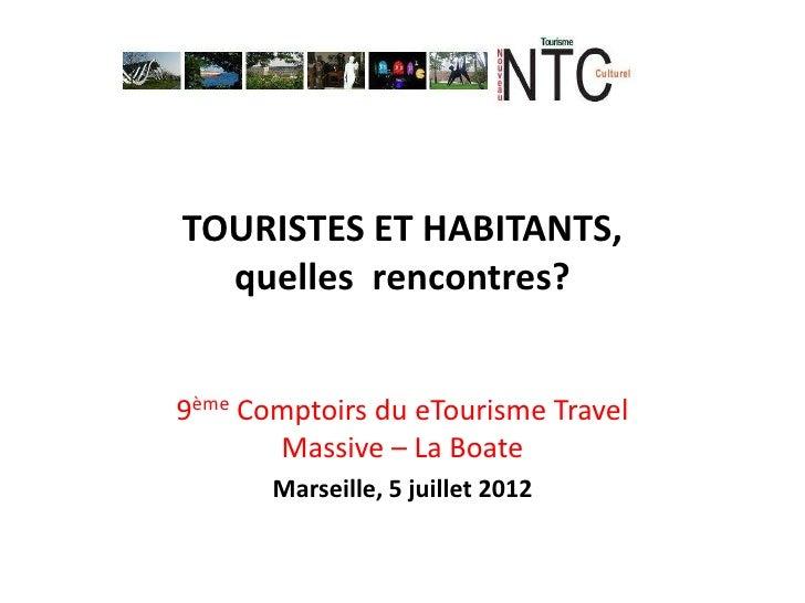 TOURISTES ET HABITANTS,  quelles rencontres?9ème Comptoirs du eTourisme Travel       Massive – La Boate       Marseille, 5...