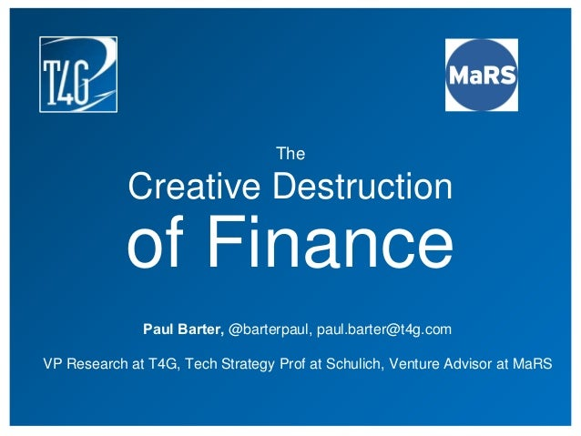 The Creative Destruction of Finance Paul Barter, @barterpaul, paul.barter@t4g.com VP Research at T4G, Tech Strategy Prof a...
