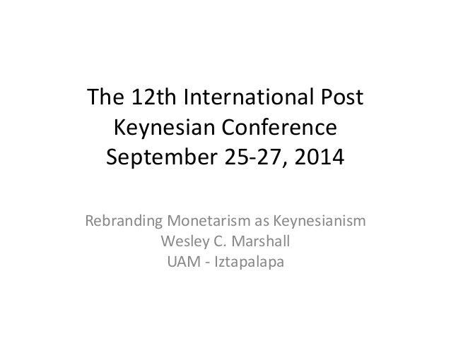The 12th International Post  Keynesian Conference  September 25-27, 2014  Rebranding Monetarism as Keynesianism  Wesley C....