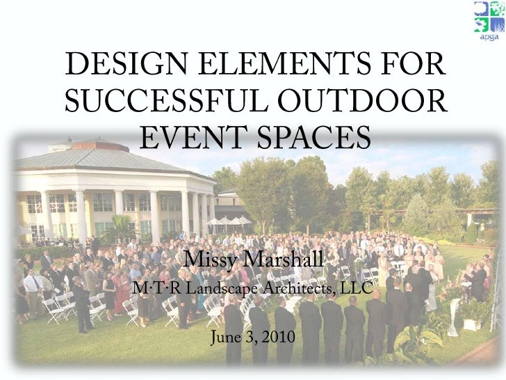 DESIGN ELEMENTS FOR SUCCESSFUL OUTDOOR EVENT SPACES<br />Missy Marshall<br />M·T·R Landscape Architects, LLC<br />June 3, ...