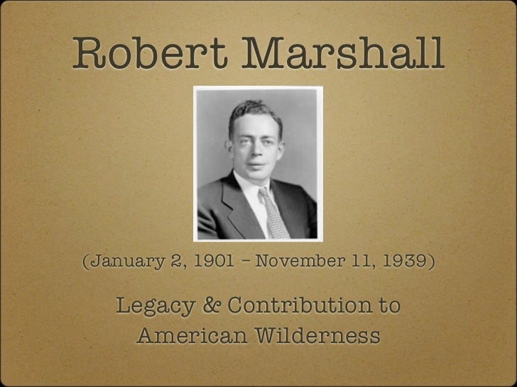 Robert Marshall(January 2, 1901 – November 11, 1939)   Legacy & Contribution to    American Wilderness