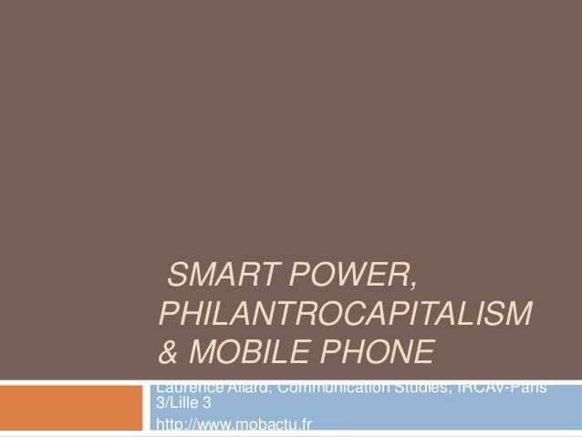 SMART POWER,PHILANTROCAPITALISM& MOBILE PHONELaurence Allard, Communication Studies, IRCAV-Paris3/Lille 3http://www.mobact...