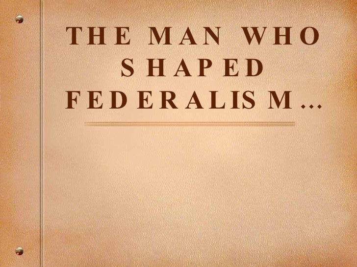 THE MAN WHO SHAPED FEDERALISM…