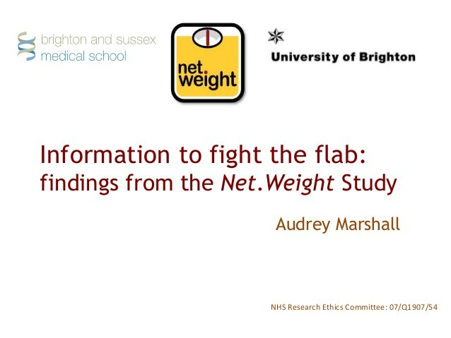 Information to fight the flab: findings from the Net.Weight Study NHS Research Ethics Committee: 07/Q1907/54 Audrey Marsha...