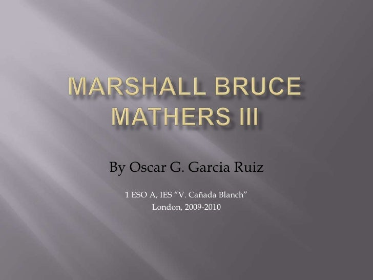 """Marshall Bruce Mathers III <br />By Oscar G. Garcia Ruiz<br />1 ESO A, IES """"V. Cañada Blanch""""<br />London, 2009-2010<br />"""