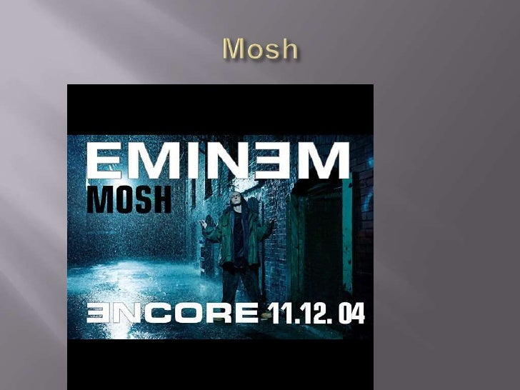 mosh song analysis Transcript of analysis- mosh by eminem mosh is a protest by eminem, strategically released on october 26, 2004 as a digital single, just before the 2004 american.