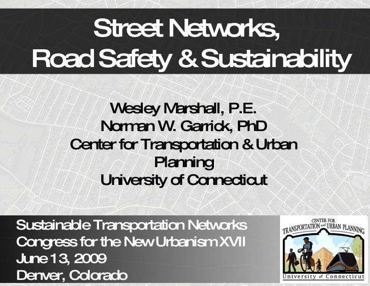 Street Netw orks,   Road Safety & Sustainability              W  esley M arshall, P.E.             Norm W Garrick, PhD    ...