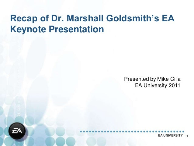 Recap of Dr. Marshall Goldsmith's EAKeynote Presentation                        Presented by Mike Cilla                   ...