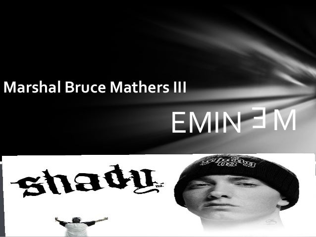 an introduction to the life of marshall bruce mathers iii Marshall bruce mathers iii marshall was born on 17 october 1972 in kansas city he is the son of debbie mathers and marshall mathers ii debbie was only 17 years old when she had her first son, marshall he does not have any memories of his father because he left debbie when marshall was only 5 months old marshall has not seen his father since.