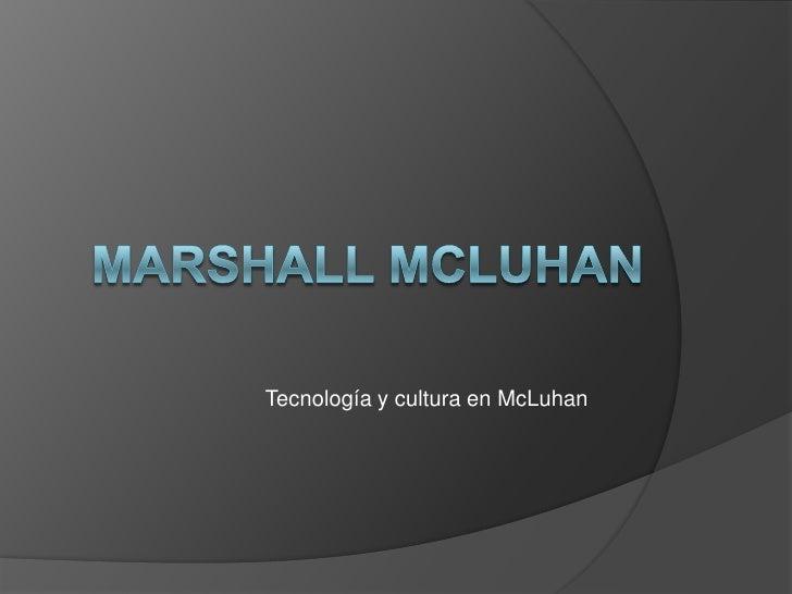Marshall MclUhan<br />Tecnología y cultura en McLuhan<br />