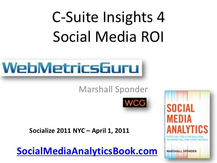 C-Suite Insights 4Social Media ROI<br />Marshall Sponder<br />Socialize 2011 NYC – April 1, 2011<br />SocialMediaAnalytics...
