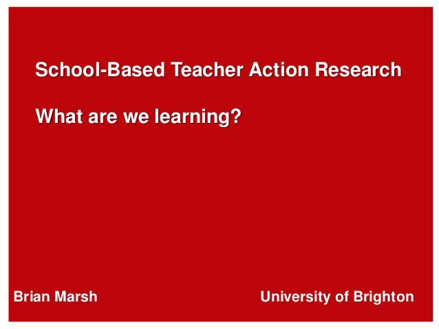 School-Based Teacher Action Research What are we learning? Brian Marsh University of Brighton