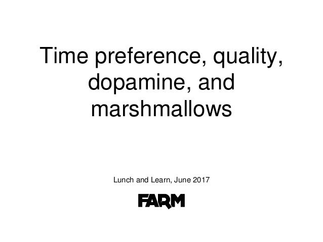 Time preference, quality, dopamine, and marshmallows Lunch and Learn, June 2017