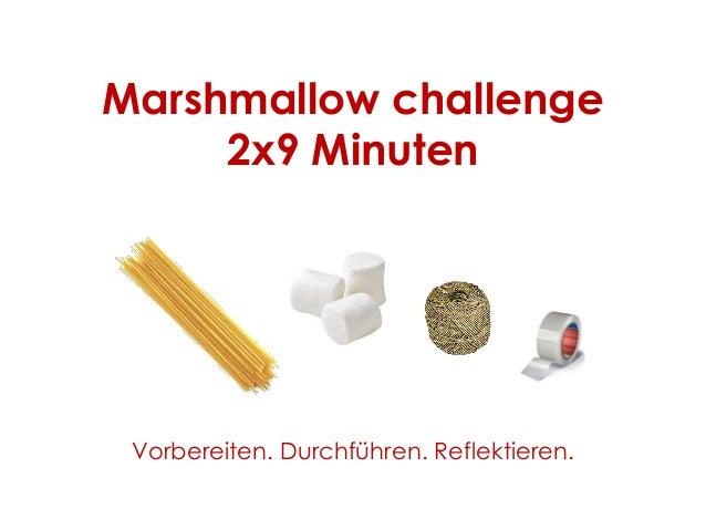 Marshmallow challenge 2x9 Minuten Vorbereiten. Durchführen. Reflektieren.
