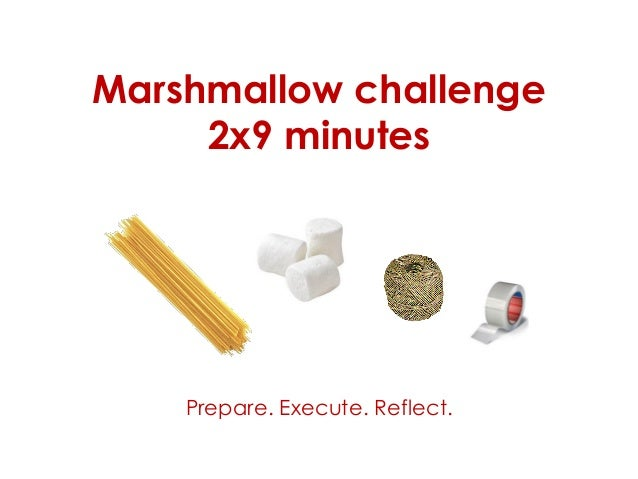 Marshmallow challenge 2x9 minutes Prepare. Execute. Reflect.