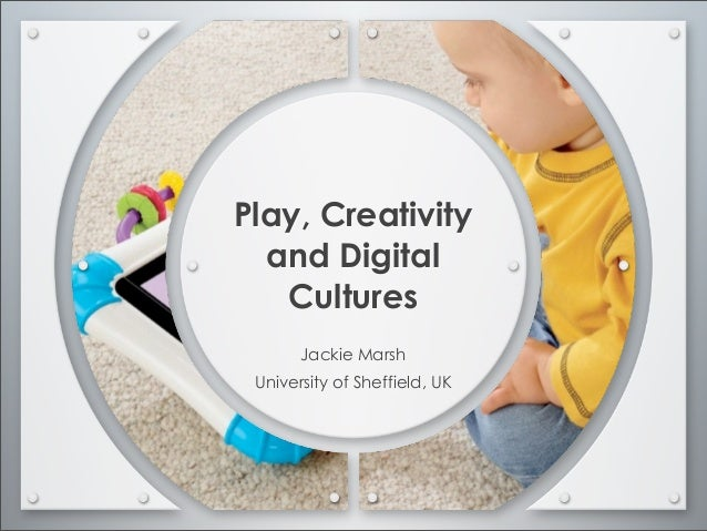 Play, Creativity  and Digital   Cultures       Jackie Marsh University of Sheffield, UK