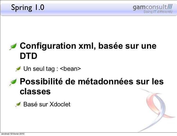 Spring 1.0                   Configuration xml, basée sur une                   DTD                       Un seul tag : <b...