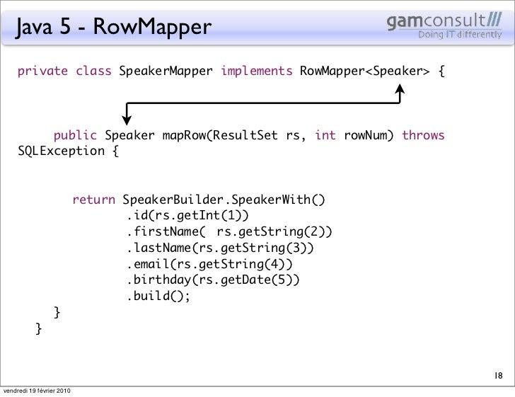 Java 5 - RowMapper     private class SpeakerMapper implements RowMapper<Speaker> {       public Speaker mapRow(ResultSet...
