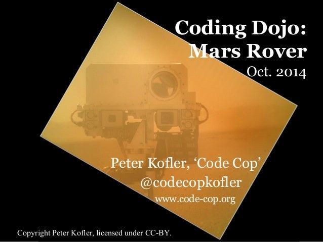 Coding Dojo:  Mars Rover  Oct. 2014  Peter Kofler, 'Code Cop'  @codecopkofler  www.code-cop.org  Copyright Peter Kofler, l...