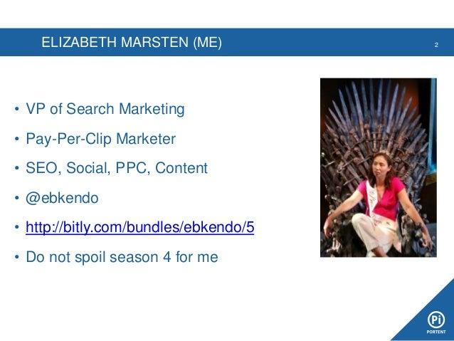 ELIZABETH MARSTEN (ME) • VP of Search Marketing • Pay-Per-Clip Marketer • SEO, Social, PPC, Content • @ebkendo • http://bi...