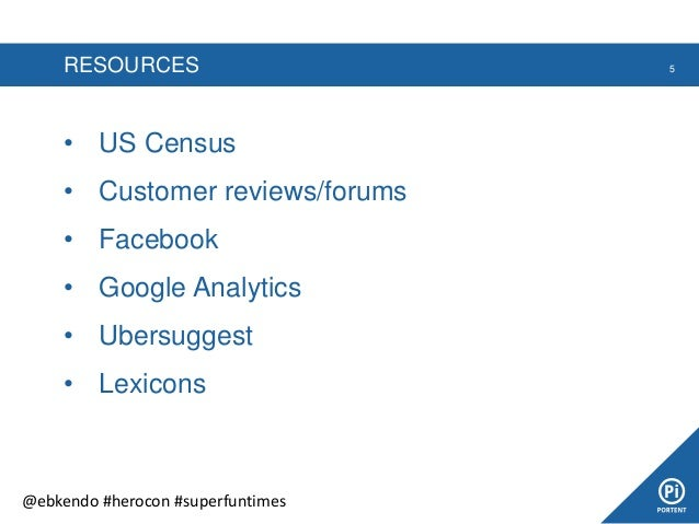 RESOURCES • US Census • Customer reviews/forums • Facebook • Google Analytics • Ubersuggest • Lexicons 5 @ebkendo #herocon...