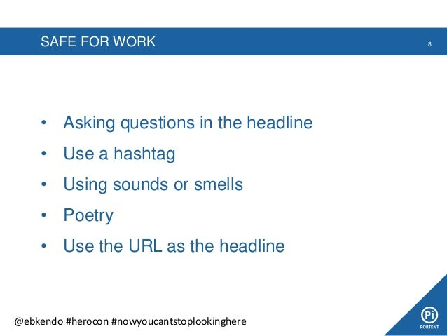 SAFE FOR WORK • Asking questions in the headline • Use a hashtag • Using sounds or smells • Poetry • Use the URL as the he...