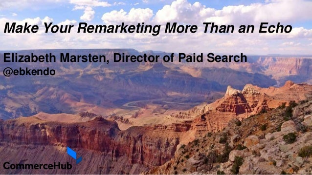 Make Your Remarketing More Than an Echo Elizabeth Marsten, Director of Paid Search @ebkendo