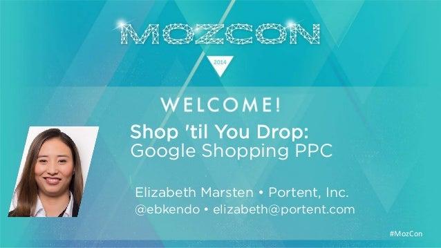 #MozCon Elizabeth Marsten • Portent, Inc. Shop 'til You Drop: @ebkendo • elizabeth@portent.com Google Shopping PPC
