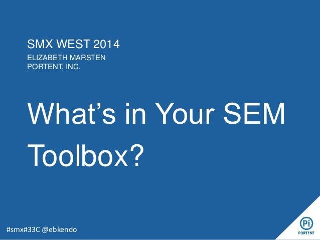 SMX WEST 2014 ELIZABETH MARSTEN PORTENT, INC. What's in Your SEM Toolbox? #smx#33C @ebkendo